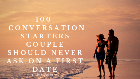 100 CONVERSATION STARTERS COUPLE SHOULD NEVER ASK ON A FIRST DATE (1)